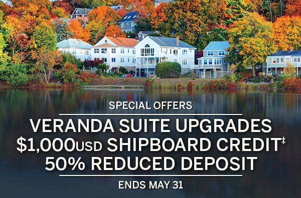 Special Offers: Veranda Suite                                      Upgrades, $1,000USD Shipboard                                      Credit‡, 50% Reduced Deposit | Ends                                      May 31