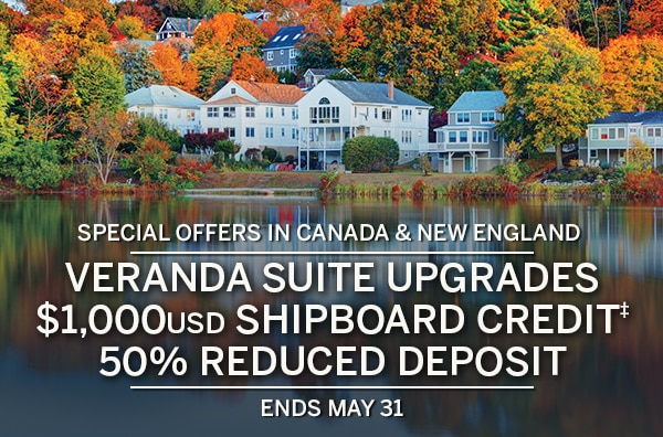 Special offers in Canada &                                      New England. Veranda suite upgrades,                                      $1,000USD Shipboard Credit‡, 50%                                      reduced deposit. Ends April 22