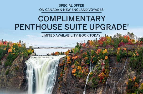 Special Offer on Canada &                                      New England Voyages. Complimentary                                      Penthouse Suite Upgrade When You                                      Book A Veranda Suite (V6 Category).                                      Limited Availability. Book Today!