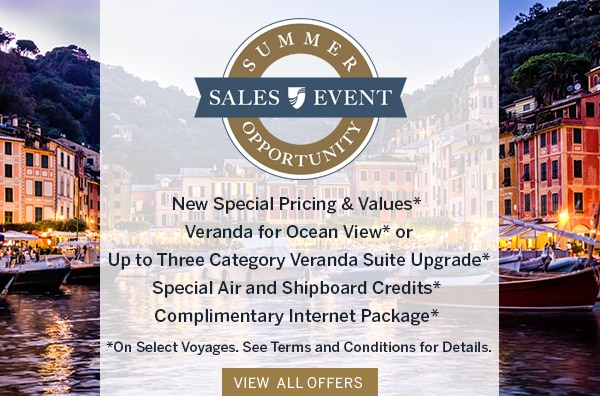 Summer Opportunity Sales Event                                      | New Special Pricing & Values*,                                      Veranda for Ocean View* or Up to                                      Three Category Veranda Suite                                      Upgrade*, Special Air and Shipboard                                      Credits*, Complimentary Internet                                      Package* | *On Select Voyages. See                                      Terms and Conditions for Details.                                      View All Offers