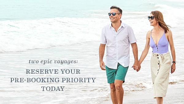 Two Epic Voyages: Reserve Your Pre-Booking Priority Today