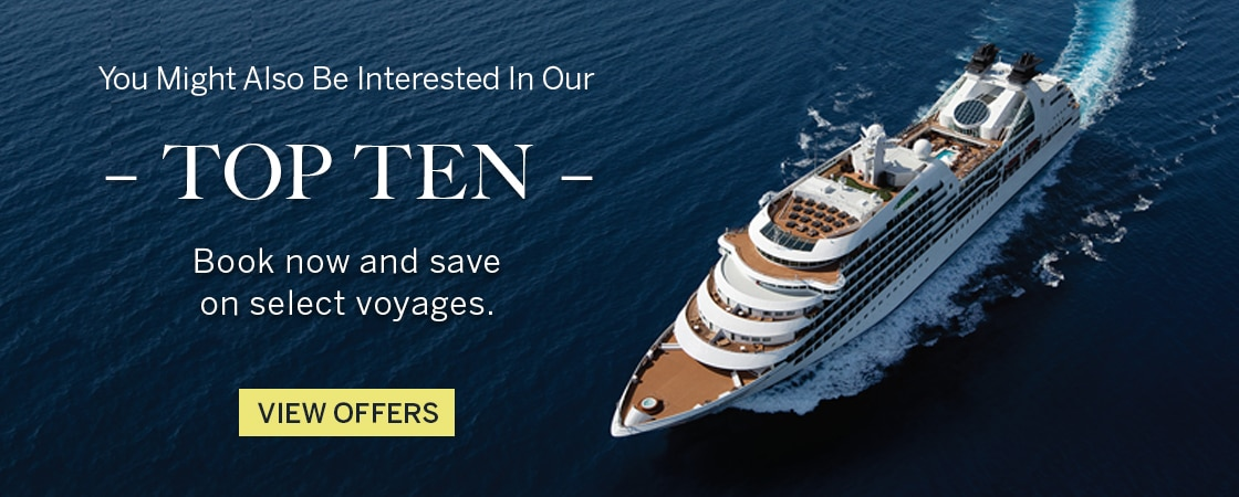 You might also be interested in                                      our Top Ten. Enjoy special offers on                                      select voyages. View Offers